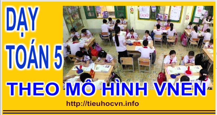 Kinh nghiệm Dạy Toán 5 ở tiểu học theo mô hình VNEN
