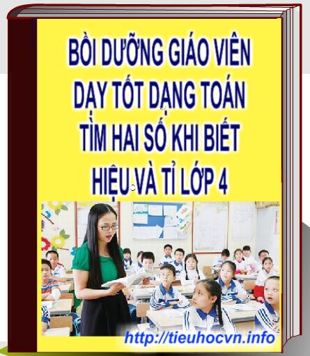 Kinh nghiệm Bồi dưỡng giáo viên tiểu học  Giảng dạy tốt Dạng toán Hiệu và Tỉ ở Lớp 4