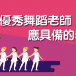 【 舞蹈班 攻略】優秀 舞蹈老師 應具備的5大特質