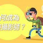 【我想做專家】如何入行,成為專業攝影師 ?