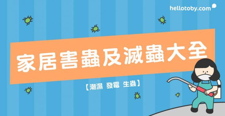 HelloToby, 滅蟲方法, 滅蟲公司, 家居滅蟲, 家居害蟲, 香港常見害蟲, 家中常見蟲, 卜泥, 床蝨, 跳蚤, 白蟻, 曱甴, 衣蛾, 衣魚, 滅蟲, 黴菌, 霉菌, 潮濕, 發霉