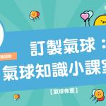 【 氣球佈置 】 訂製氣球 : 氣球 知識小課室