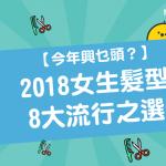 【今年興乜頭?】 女生髮型 8大流行之選 (2018 更新版)