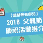 【跟爸爸去哪兒】 2018 父親節 慶祝活動推介