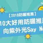 【 2018 防曬推薦 】10大 好用防曬 推薦 : 向紫外光Say No!