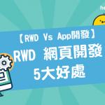 【 RWD Vs App開發 】 RWD 網頁開發 的5大好處