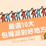 【It's Party Time】嚴選10大 包場派對 好地方(2019 更新版)