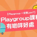 【 Playgroup 一定要join? 】 Playgroup課程 有啲咩好處?