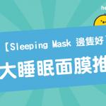 【 Sleeping Mask 邊隻好 】 8大 睡眠面膜 推薦