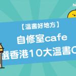 【 溫書好地方 】 自修室cafe :嚴選香港10大 溫書Cafe