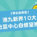 【 學生自修室 】港九新界10大 社區中心自修室 推薦