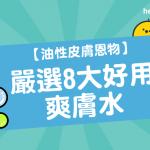 【 油性皮膚 恩物】嚴選8大好用 爽膚水 