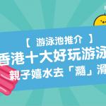 【 游泳池推介 】香港 10大好玩 游泳池 !親子嬉水去「瀡」滑水梯!
