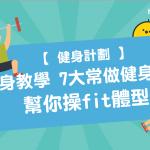 【 健身計劃 】健身教學:7大常做 健身動作 幫你操fit體型