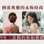 【新娘髮型系列】俐落典雅的永恆時尚:2019年三款簡約新娘婚禮髮型