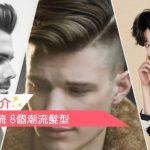 【男士髮型 推介】2020型男必梳 8個潮流髮型