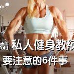 【 健身請教練 】如何找健身教練?請健身教練時要注意的 6件事
