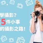 【 學攝影 這樣做】想 學攝影 ?從這5件小事開始你的攝影之路