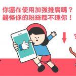 【 FB廣告 新手必看】你還在使用FB加強推廣嗎?難怪你的粉絲都不理你!