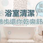 除霉除水垢,浴室清潔小撇步還你乾爽舒適!