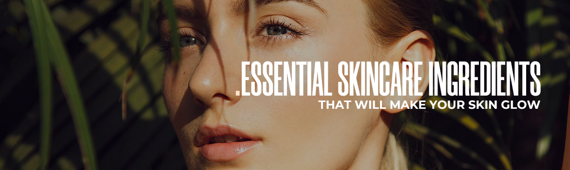 Glow Skin? Essential-Skincare-Ingredients-That-Will-Make-Your-Skin-Glow-blog_banner