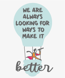 We are always looking for ways to make it<br/>better.