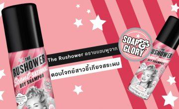Dry Shampoo ตัวใหม่ 'The Rushower' บ๊ายบายผมมันจาก Soap & Glory